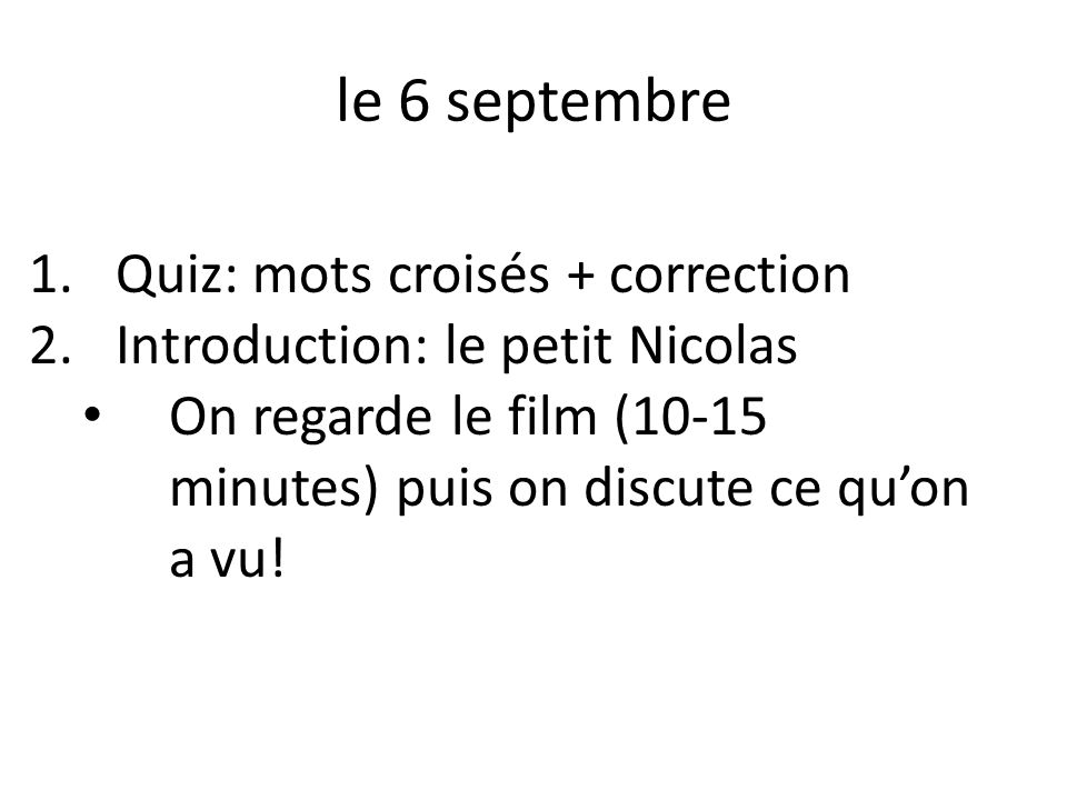 le 6 septembre 1.Quiz: mots croisés + correction 2.Introduction: le petit Nicolas On regarde le film (10-15 minutes) puis on discute ce quon a vu!