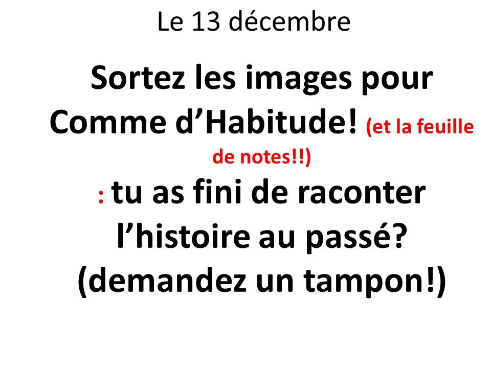 Le 13 décembre Sortez les images pour Comme dHabitude! (et la feuille de notes!!) : tu as fini de raconter lhistoire au passé? (demandez un tampon!)