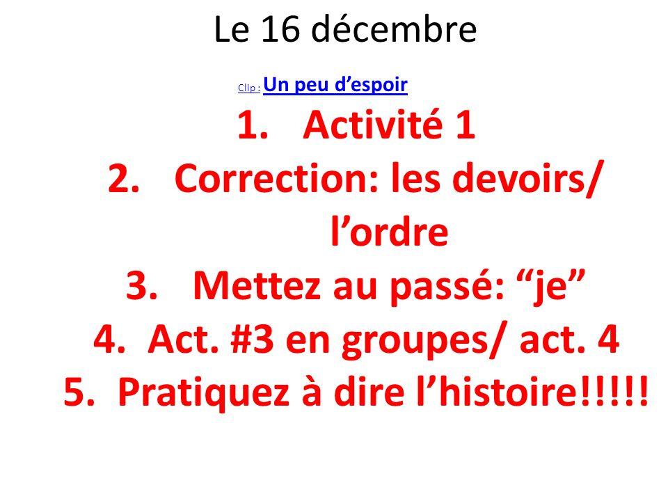 Le 16 décembre Clip :Clip : Un peu despoir Un peu despoir 1.Activité 1 2.Correction: les devoirs/ lordre 3.Mettez au passé: je 4.Act. #3 en groupes/ a