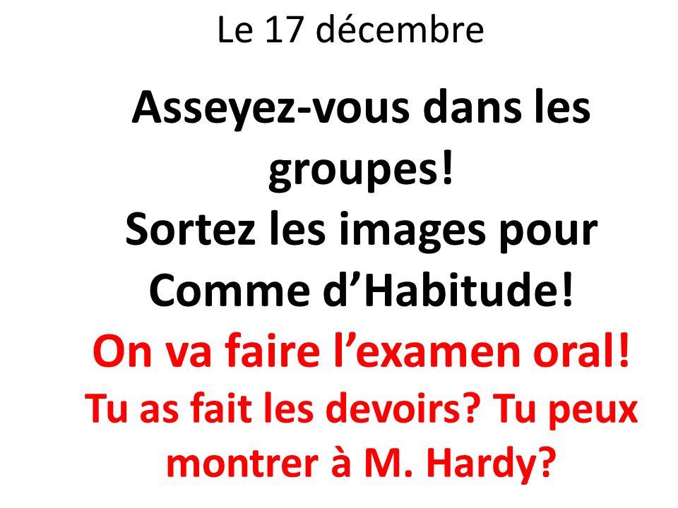 Le 17 décembre Asseyez-vous dans les groupes! Sortez les images pour Comme dHabitude! On va faire lexamen oral! Tu as fait les devoirs? Tu peux montre