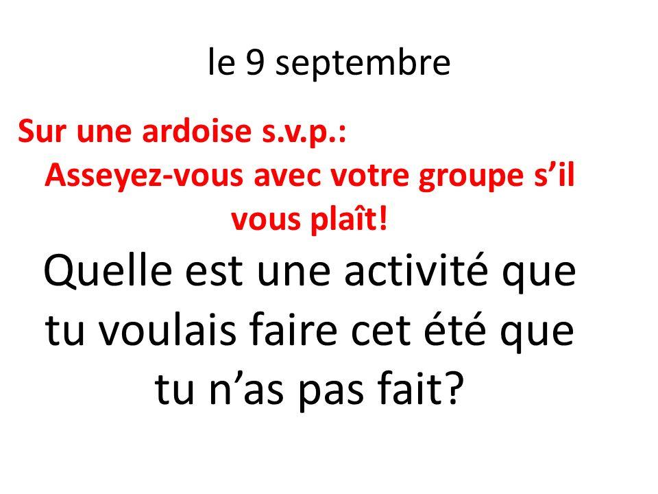 le 9 septembre Sur une ardoise s.v.p.: Asseyez-vous avec votre groupe sil vous plaît! Quelle est une activité que tu voulais faire cet été que tu nas