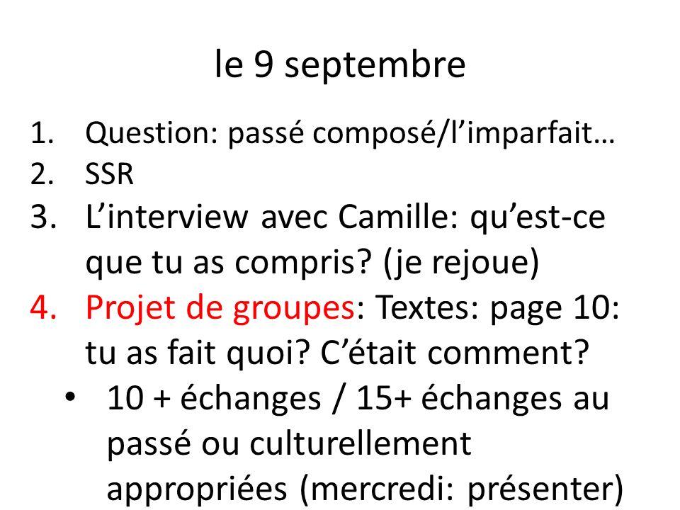 le 9 septembre 1.Question: passé composé/limparfait… 2.SSR 3.Linterview avec Camille: quest-ce que tu as compris? (je rejoue) 4.Projet de groupes: Tex