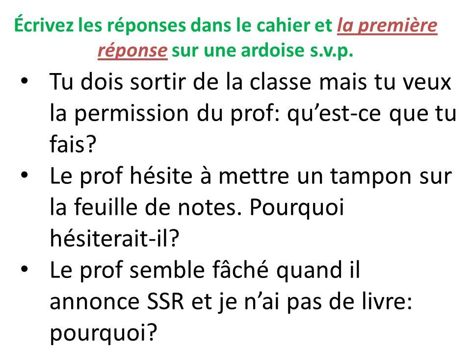 Écrivez les réponses dans le cahier et la première réponse sur une ardoise s.v.p. Tu dois sortir de la classe mais tu veux la permission du prof: ques