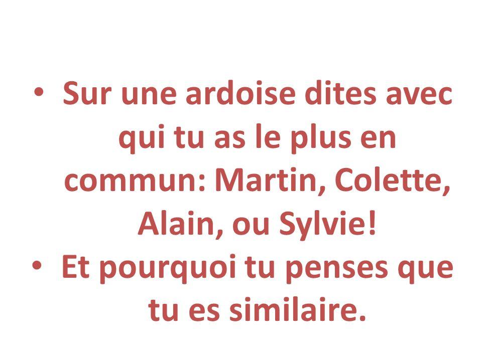 Sur une ardoise dites avec qui tu as le plus en commun: Martin, Colette, Alain, ou Sylvie! Et pourquoi tu penses que tu es similaire.