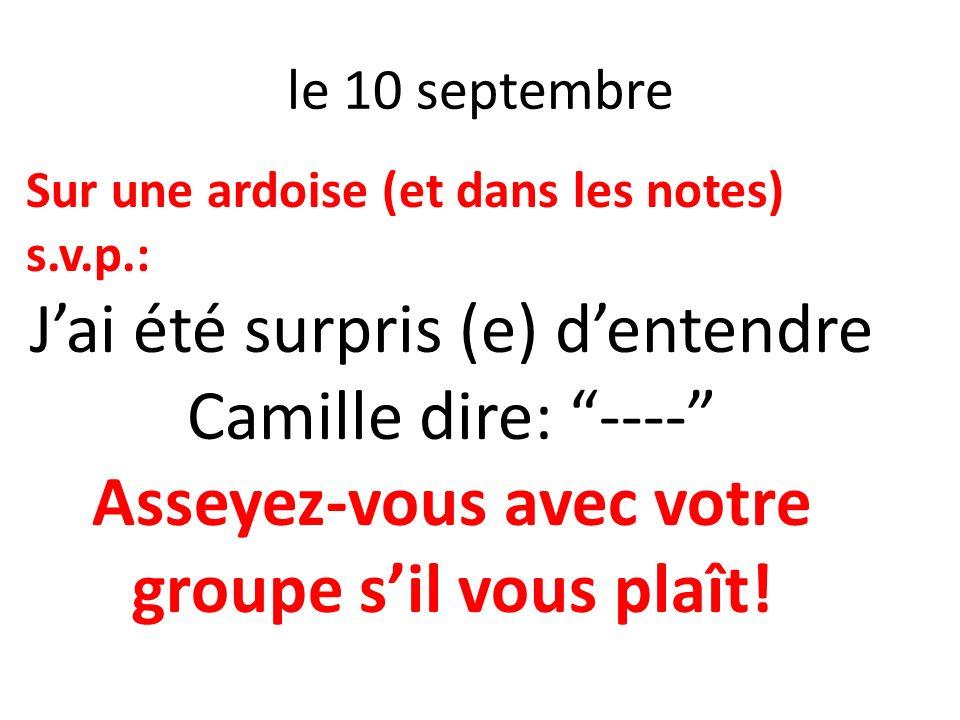 le 10 septembre Sur une ardoise (et dans les notes) s.v.p.: Jai été surpris (e) dentendre Camille dire: ---- Asseyez-vous avec votre groupe sil vous p
