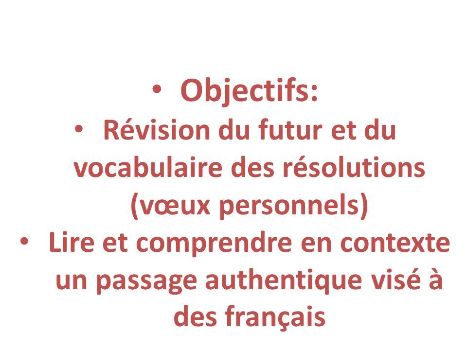 Objectifs: Révision du futur et du vocabulaire des résolutions (vœux personnels) Lire et comprendre en contexte un passage authentique visé à des fran