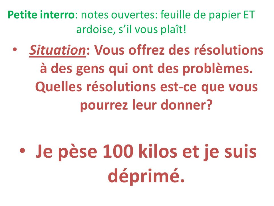 Petite interro: notes ouvertes: feuille de papier ET ardoise, sil vous plaît! Situation: Vous offrez des résolutions à des gens qui ont des problèmes.