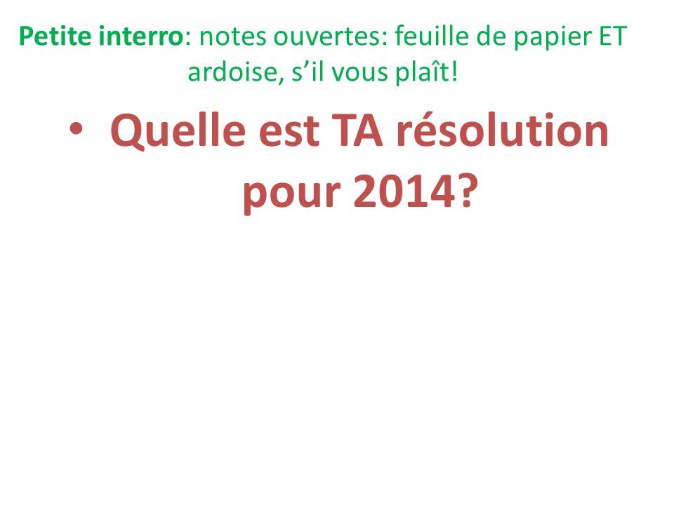 Petite interro: notes ouvertes: feuille de papier ET ardoise, sil vous plaît! Quelle est TA résolution pour 2014?