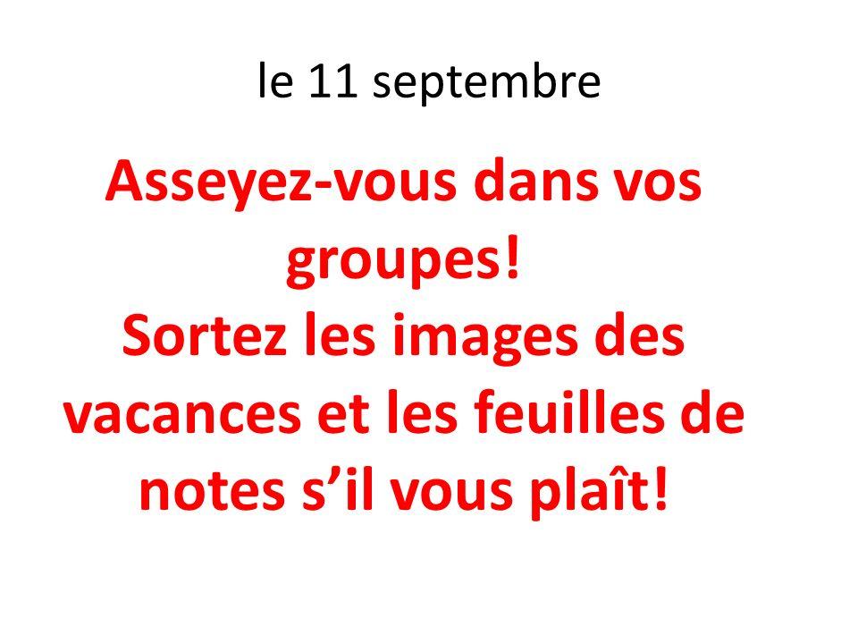 le 11 septembre Asseyez-vous dans vos groupes! Sortez les images des vacances et les feuilles de notes sil vous plaît!