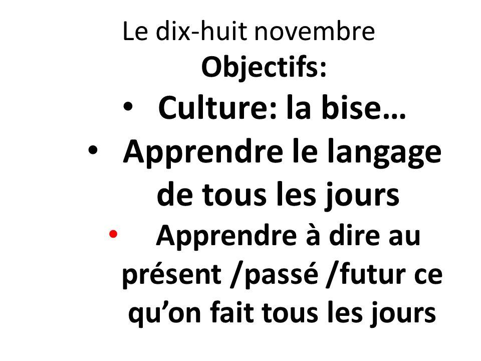 Le dix-huit novembre Objectifs: Culture: la bise… Apprendre le langage de tous les jours Apprendre à dire au présent /passé /futur ce quon fait tous l