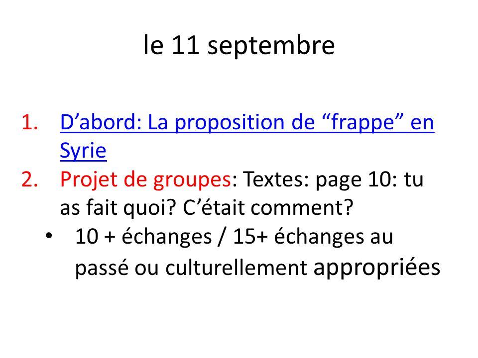 le 11 septembre 1.Dabord: La proposition de frappe en SyrieDabord: La proposition de frappe en Syrie 2.Projet de groupes: Textes: page 10: tu as fait