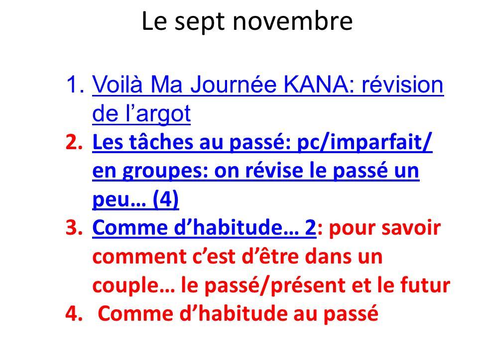 Le sept novembre 1. Voilà Ma Journée KANA: révision de largot Voilà Ma Journée KANA 2.Les tâches au passé: pc/imparfait/ en groupes: on révise le pass