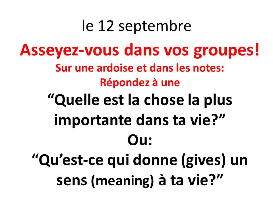 le 12 septembre Asseyez-vous dans vos groupes! Sur une ardoise et dans les notes: Répondez à une Quelle est la chose la plus importante dans ta vie? O
