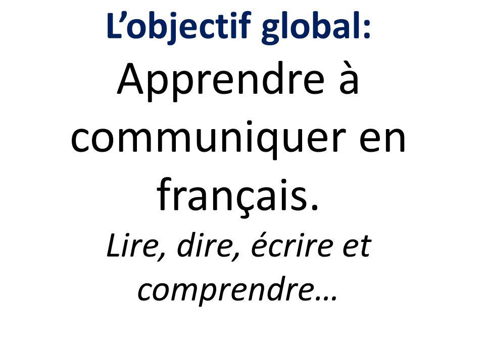 Lobjectif global: Apprendre à communiquer en français. Lire, dire, écrire et comprendre…