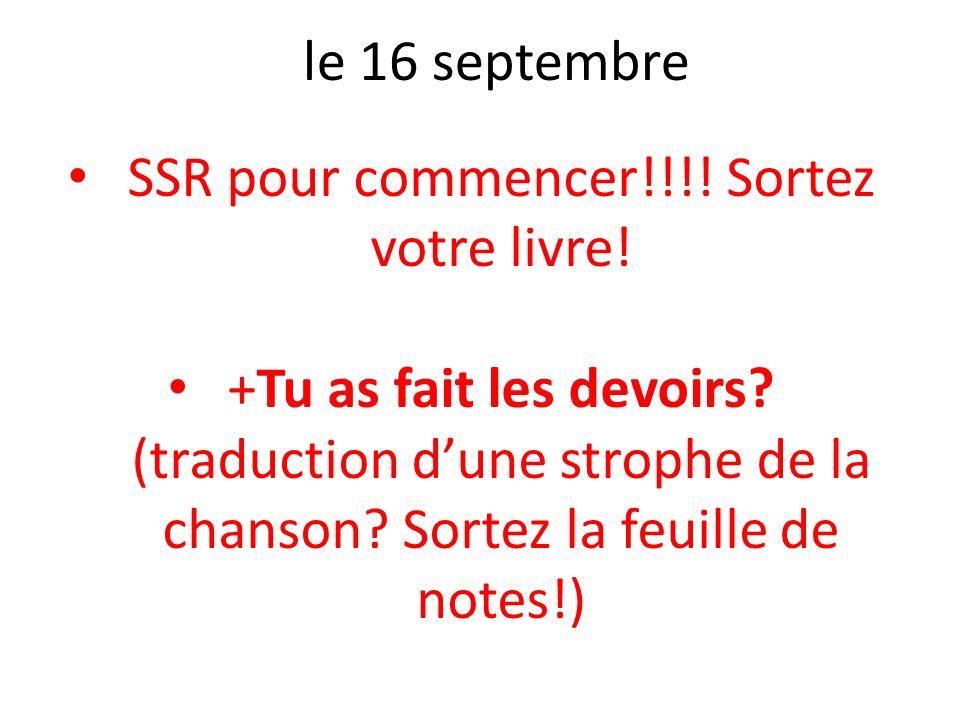 le 16 septembre SSR pour commencer!!!! Sortez votre livre! +Tu as fait les devoirs? (traduction dune strophe de la chanson? Sortez la feuille de notes