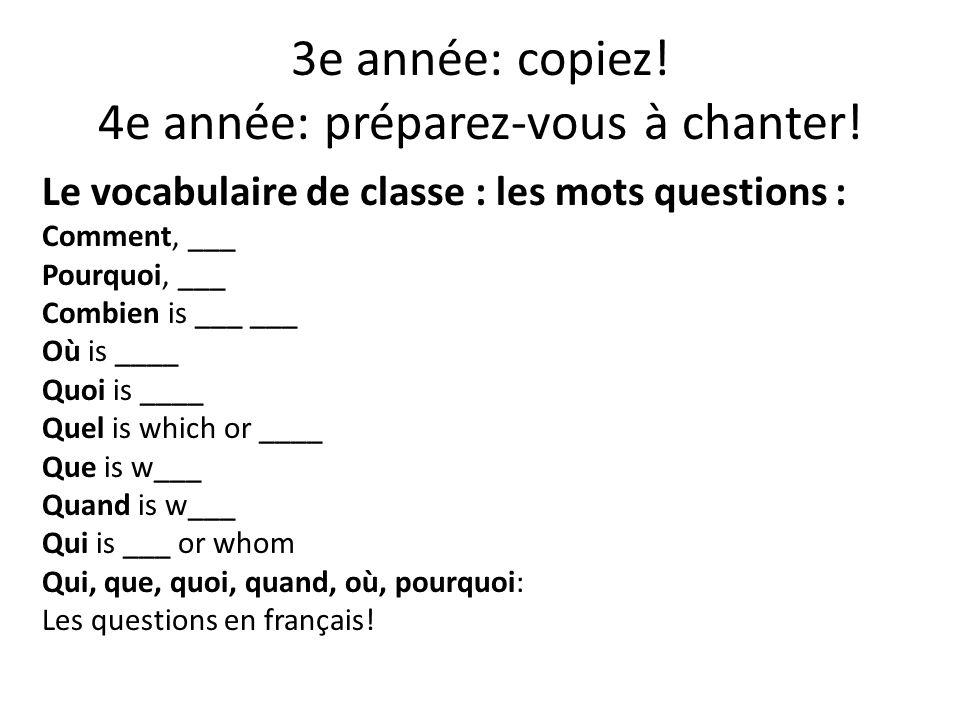 3e année: copiez! 4e année: préparez-vous à chanter! Le vocabulaire de classe : les mots questions : Comment, ___ Pourquoi, ___ Combien is ___ ___ Où