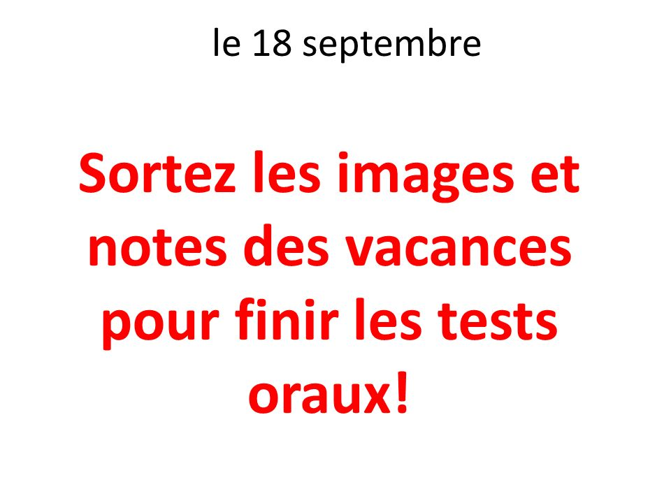 le 18 septembre Sortez les images et notes des vacances pour finir les tests oraux!