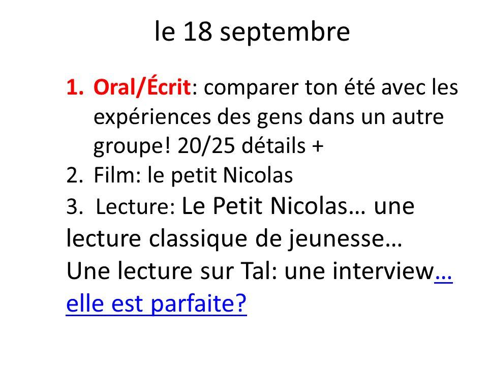 le 18 septembre 1.Oral/Écrit: comparer ton été avec les expériences des gens dans un autre groupe! 20/25 détails + 2.Film: le petit Nicolas 3. Lecture