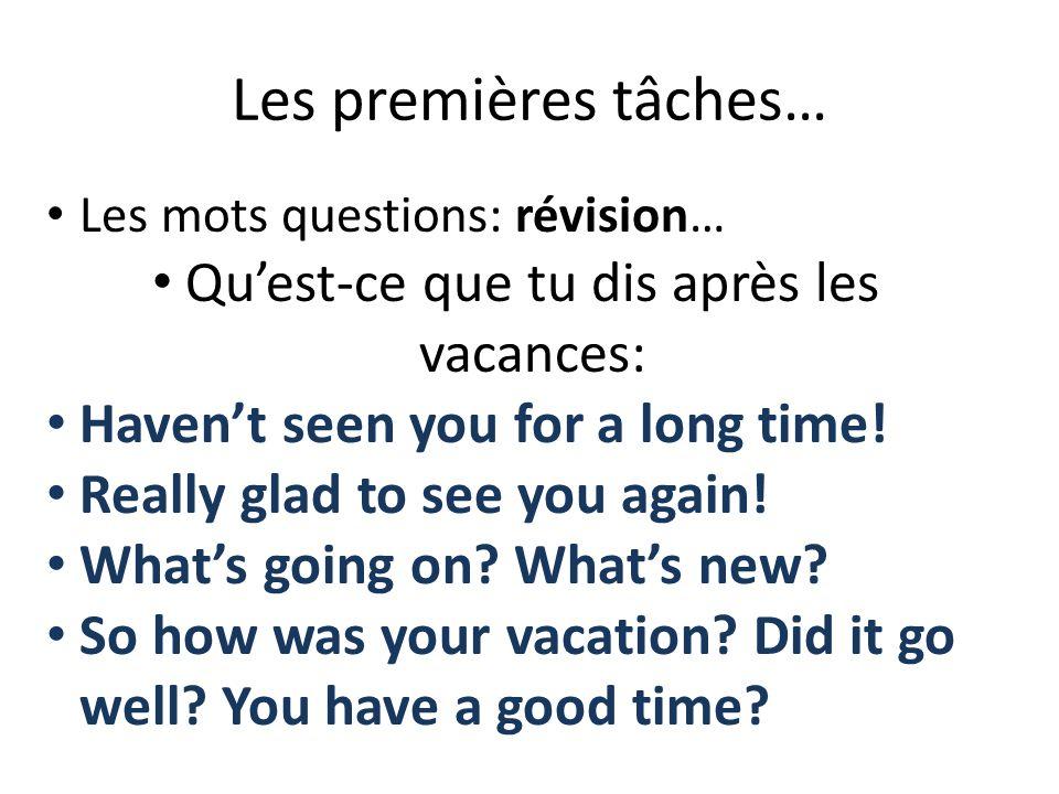Les premières tâches… Les mots questions: révision… Quest-ce que tu dis après les vacances: Havent seen you for a long time! Really glad to see you ag