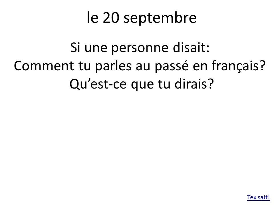 le 20 septembre Si une personne disait: Comment tu parles au passé en français? Quest-ce que tu dirais? Tex sait!