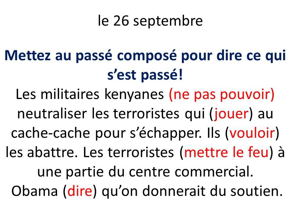 le 26 septembre Mettez au passé composé pour dire ce qui sest passé! Les militaires kenyanes (ne pas pouvoir) neutraliser les terroristes qui (jouer)