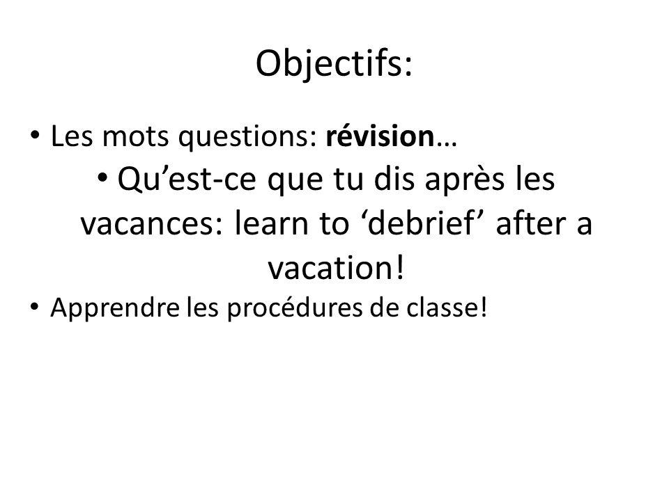 Objectifs: Les mots questions: révision… Quest-ce que tu dis après les vacances: learn to debrief after a vacation! Apprendre les procédures de classe