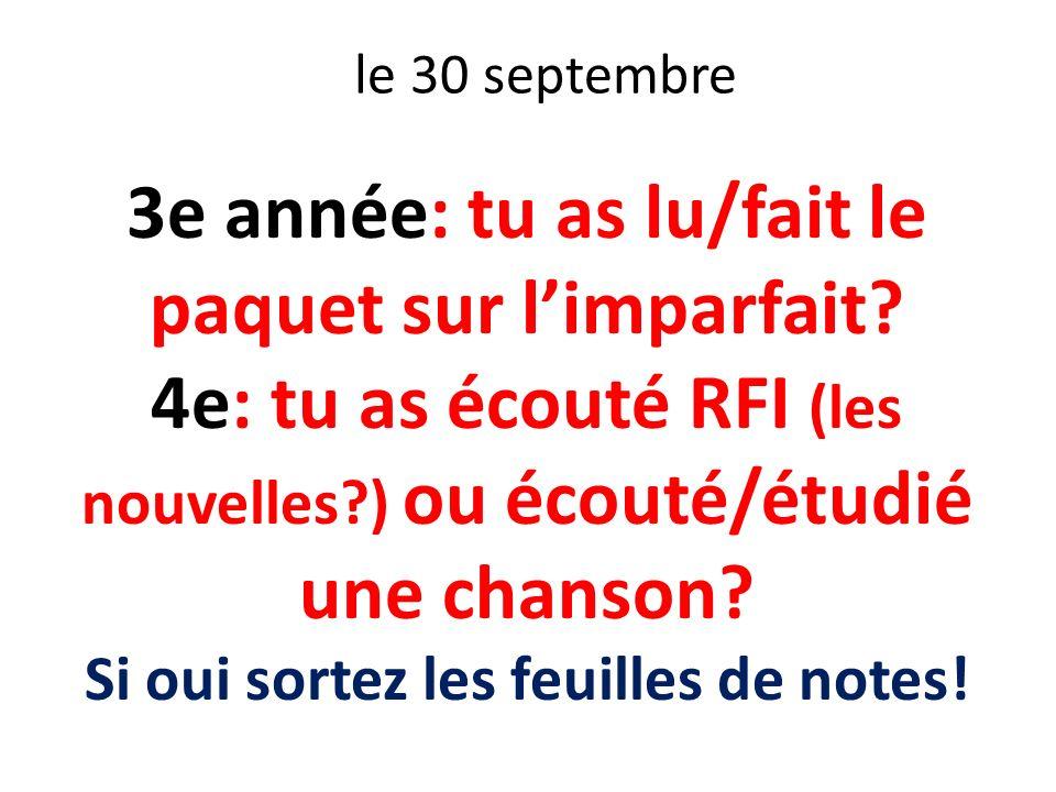 le 30 septembre 3e année: tu as lu/fait le paquet sur limparfait? 4e: tu as écouté RFI (les nouvelles?) ou écouté/étudié une chanson? Si oui sortez le