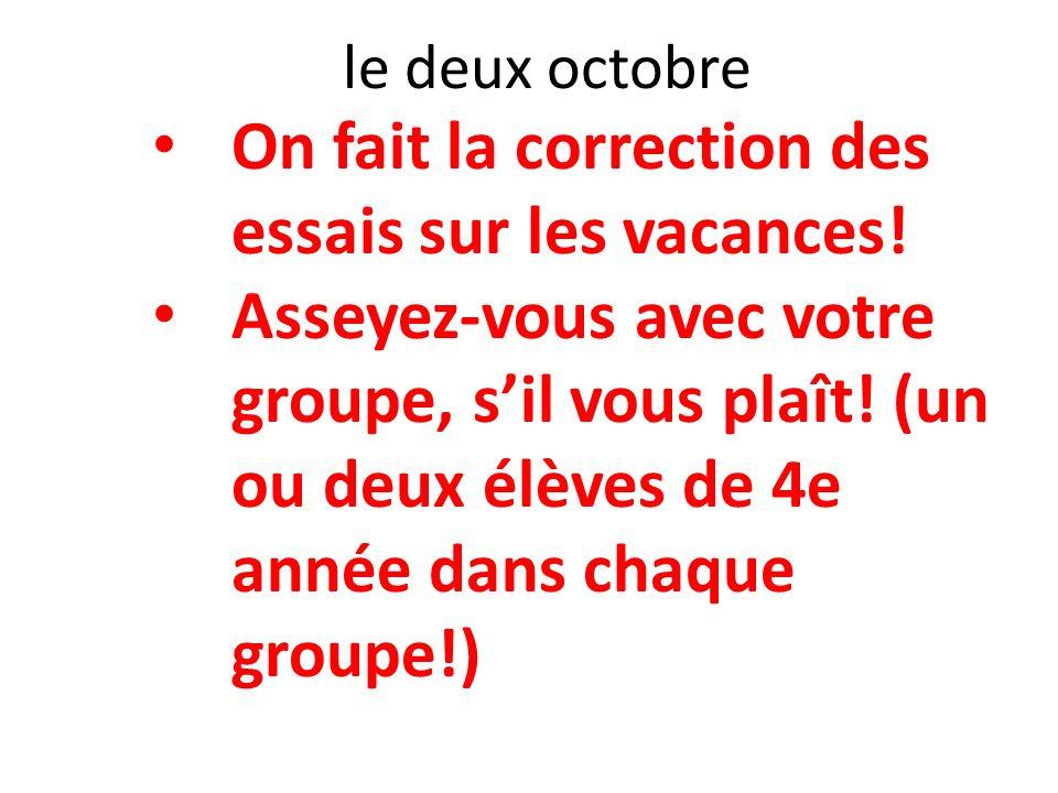 le deux octobre On fait la correction des essais sur les vacances! Asseyez-vous avec votre groupe, sil vous plaît! (un ou deux élèves de 4e année dans