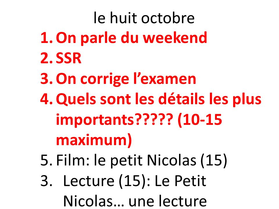 le huit octobre 1.On parle du weekend 2.SSR 3.On corrige lexamen 4.Quels sont les détails les plus importants????.