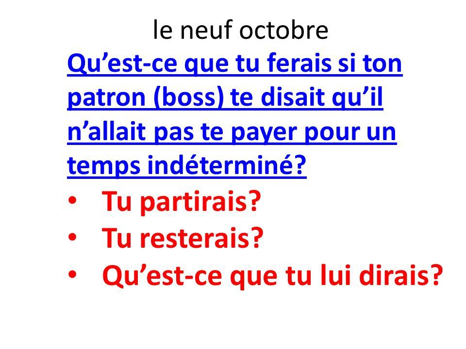 le neuf octobre Quest-ce que tu ferais si ton patron (boss) te disait quil nallait pas te payer pour un temps indéterminé? Tu partirais? Tu resterais?