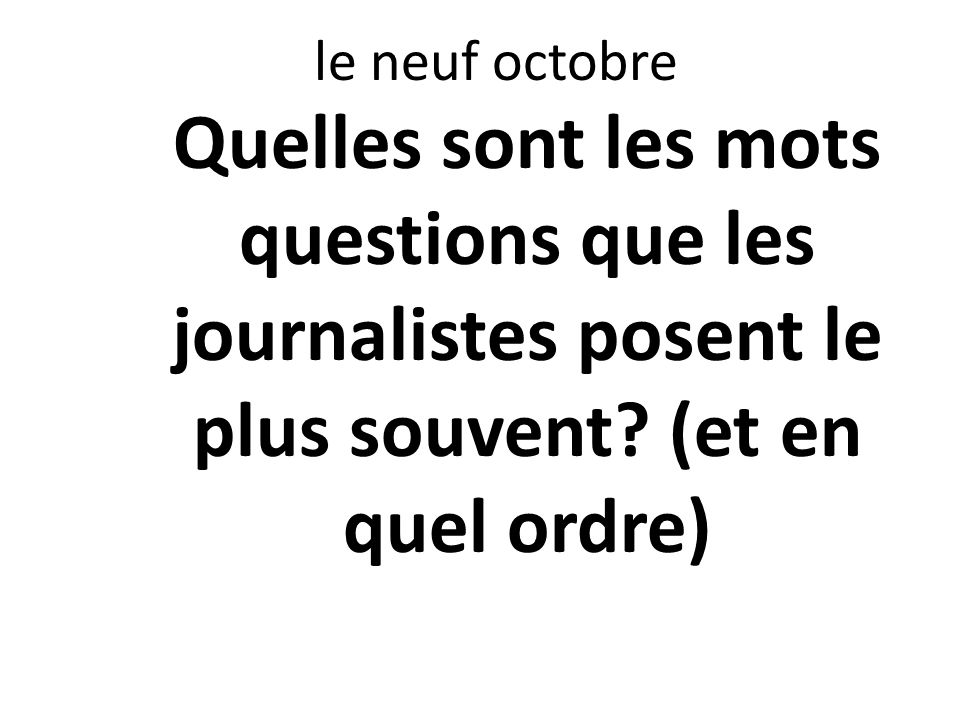 le neuf octobre Quelles sont les mots questions que les journalistes posent le plus souvent? (et en quel ordre)