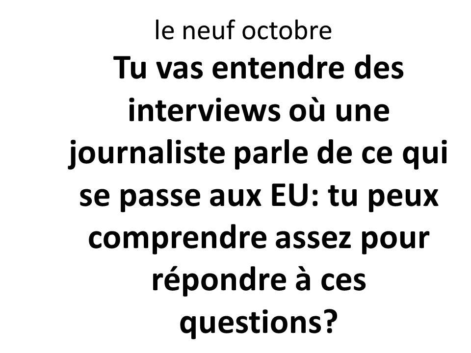 le neuf octobre Tu vas entendre des interviews où une journaliste parle de ce qui se passe aux EU: tu peux comprendre assez pour répondre à ces questi