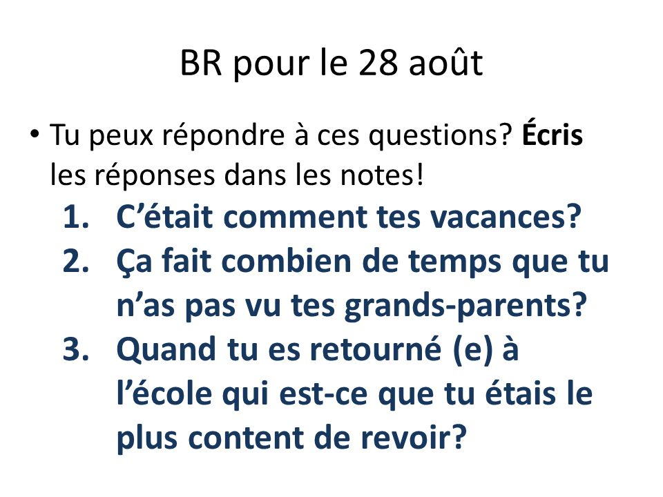 BR pour le 28 août Tu peux répondre à ces questions? Écris les réponses dans les notes! 1.Cétait comment tes vacances? 2.Ça fait combien de temps que