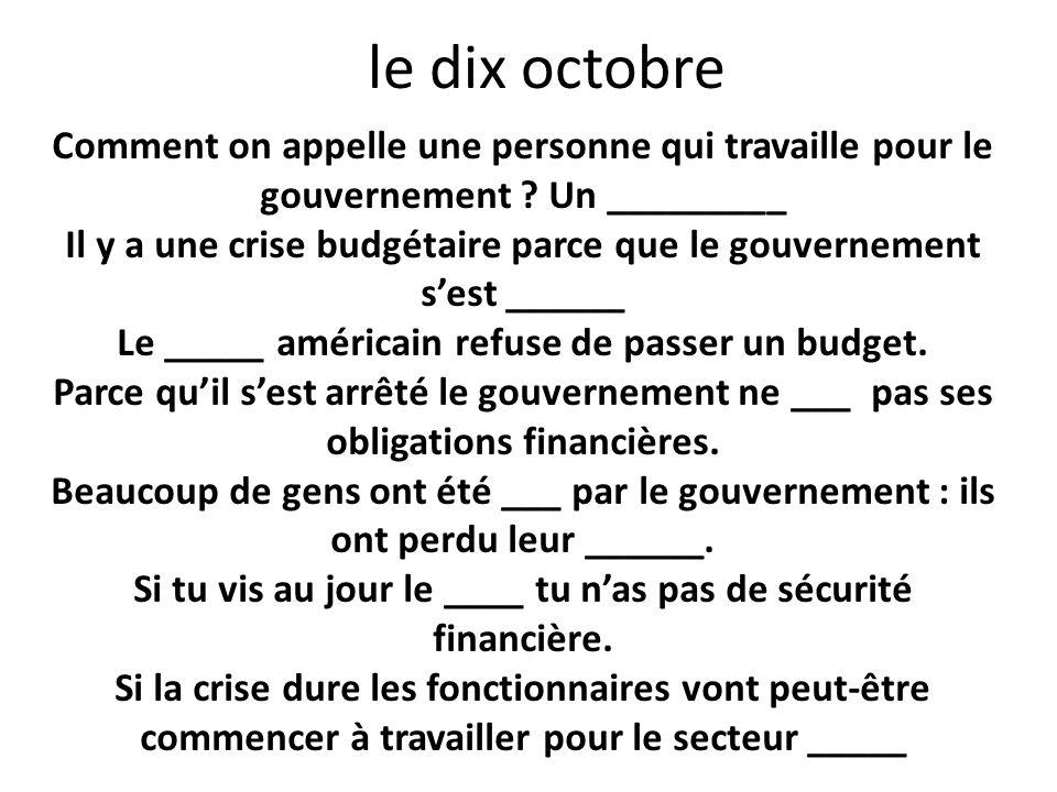 le dix octobre Comment on appelle une personne qui travaille pour le gouvernement ? Un _________ Il y a une crise budgétaire parce que le gouvernement