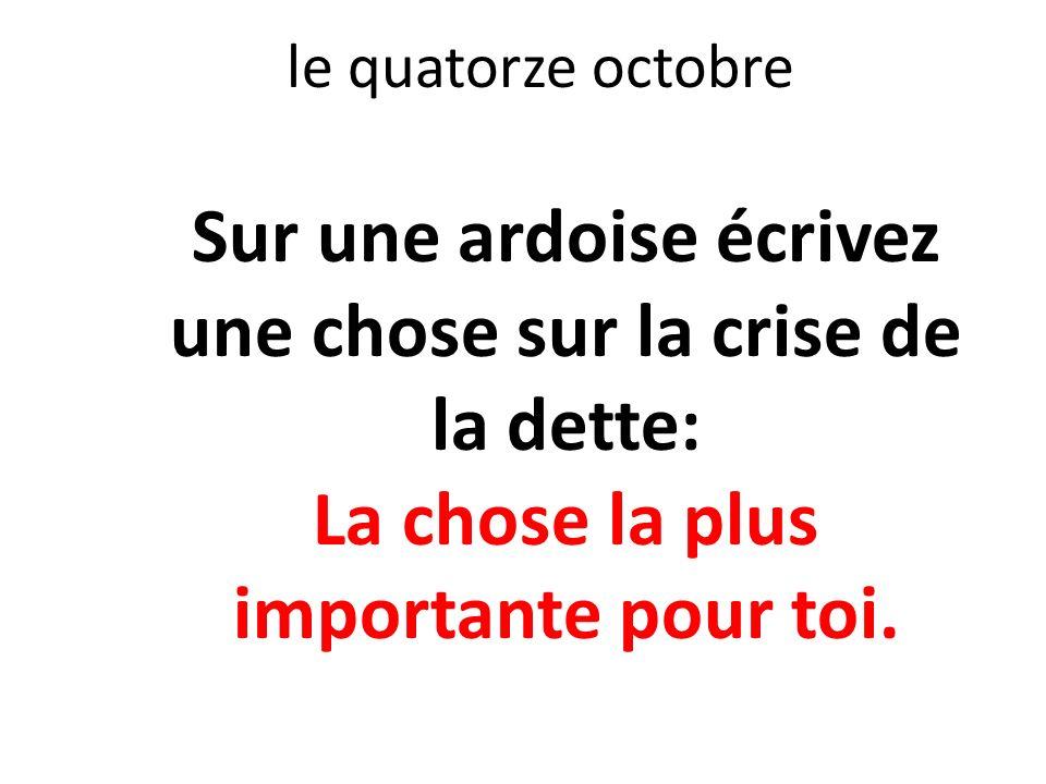 le quatorze octobre Sur une ardoise écrivez une chose sur la crise de la dette: La chose la plus importante pour toi.