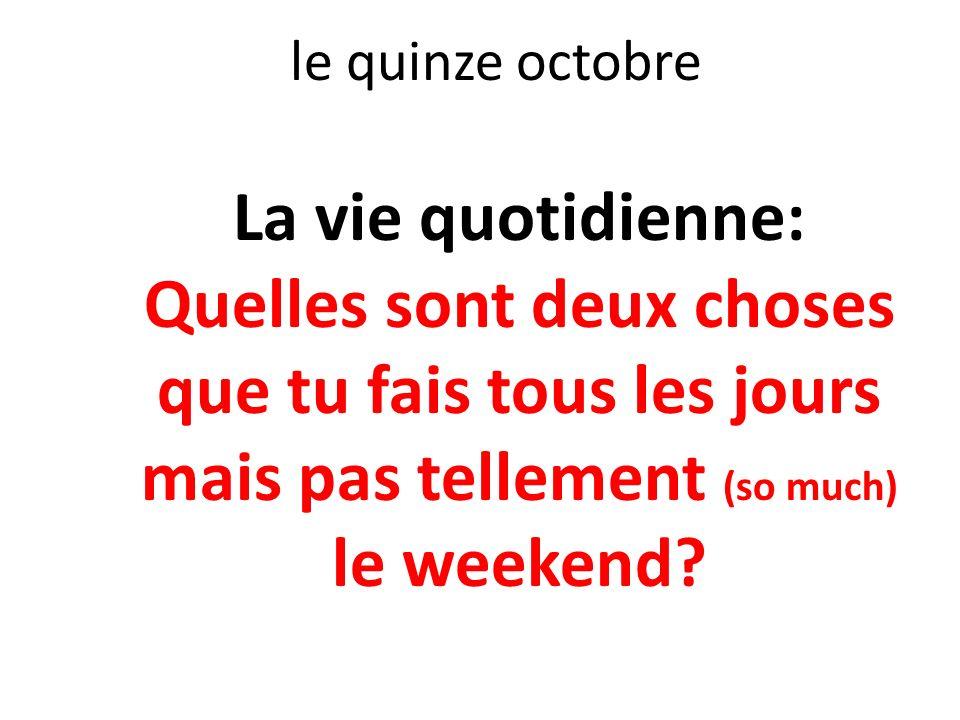 le quinze octobre La vie quotidienne: Quelles sont deux choses que tu fais tous les jours mais pas tellement (so much) le weekend?