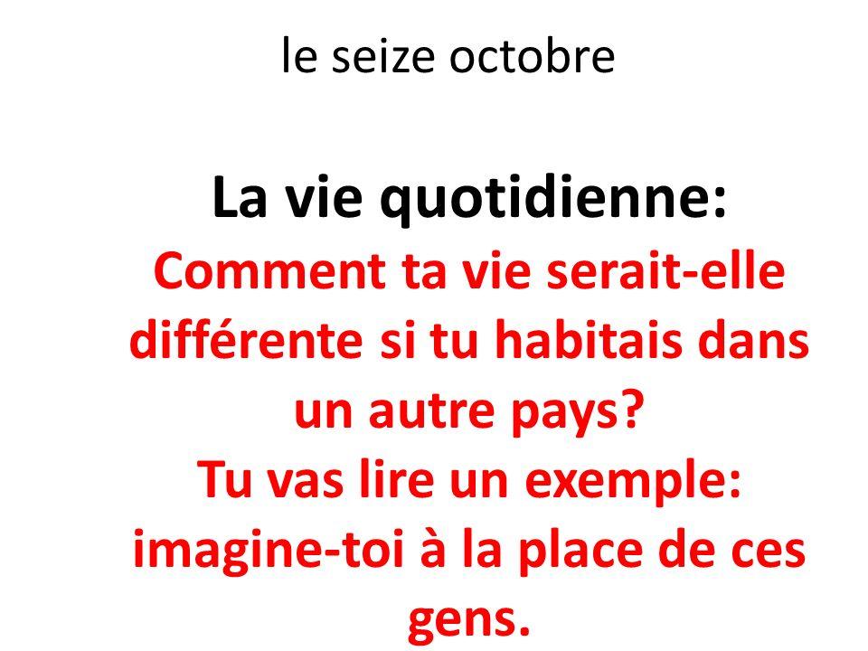 le seize octobre La vie quotidienne: Comment ta vie serait-elle différente si tu habitais dans un autre pays? Tu vas lire un exemple: imagine-toi à la