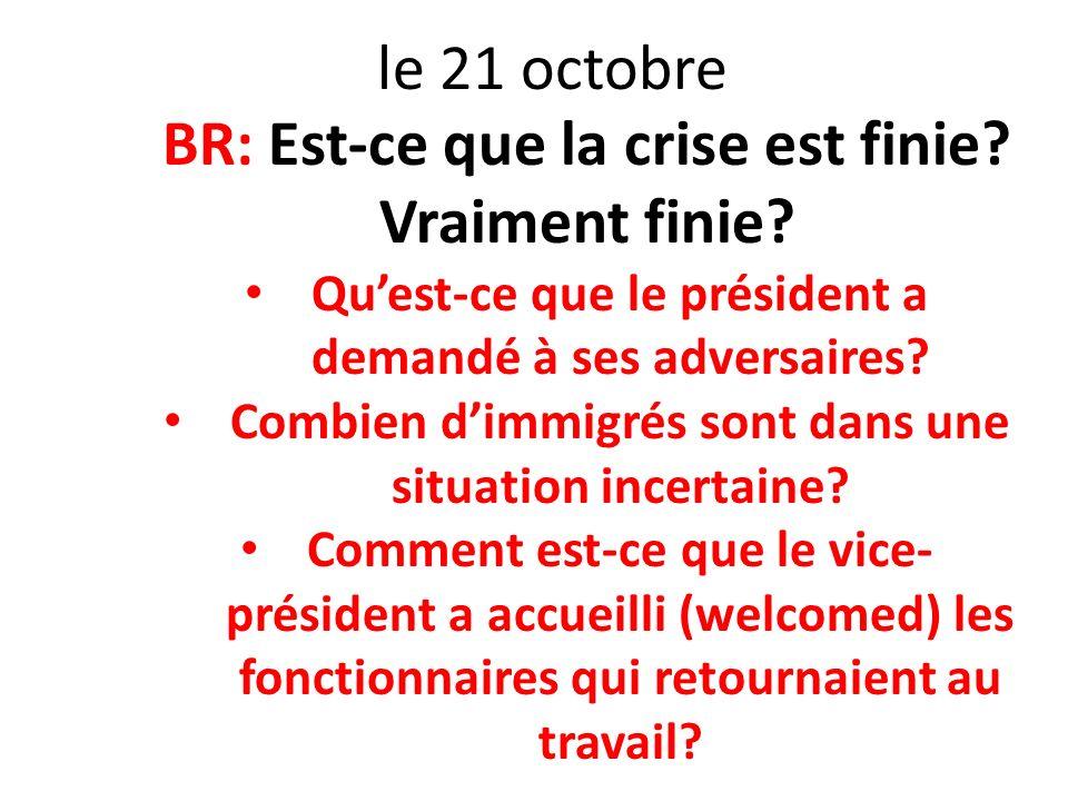 le 21 octobre BR: Est-ce que la crise est finie? Vraiment finie? Quest-ce que le président a demandé à ses adversaires? Combien dimmigrés sont dans un