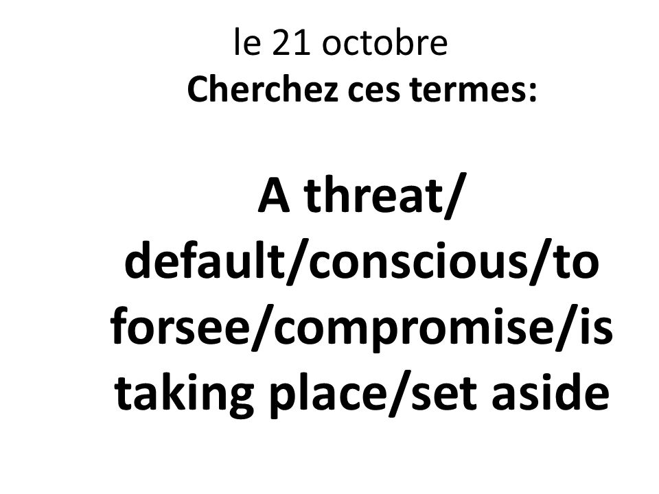 le 21 octobre Cherchez ces termes: A threat/ default/conscious/to forsee/compromise/is taking place/set aside