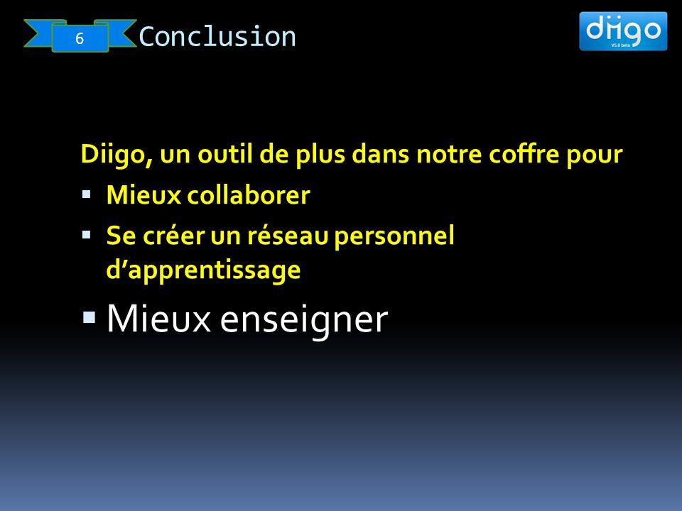 Conclusion 6 Diigo, un outil de plus dans notre coffre pour Mieux collaborer Se créer un réseau personnel dapprentissage Mieux enseigner
