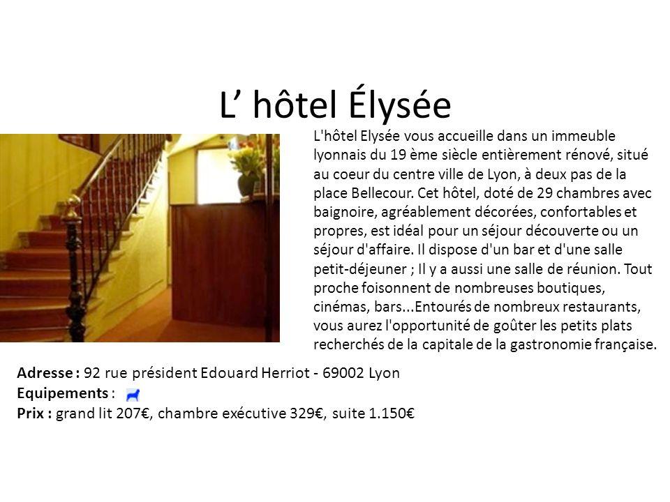 L hôtel Élysée L hôtel Elysée vous accueille dans un immeuble lyonnais du 19 ème siècle entièrement rénové, situé au coeur du centre ville de Lyon, à deux pas de la place Bellecour.