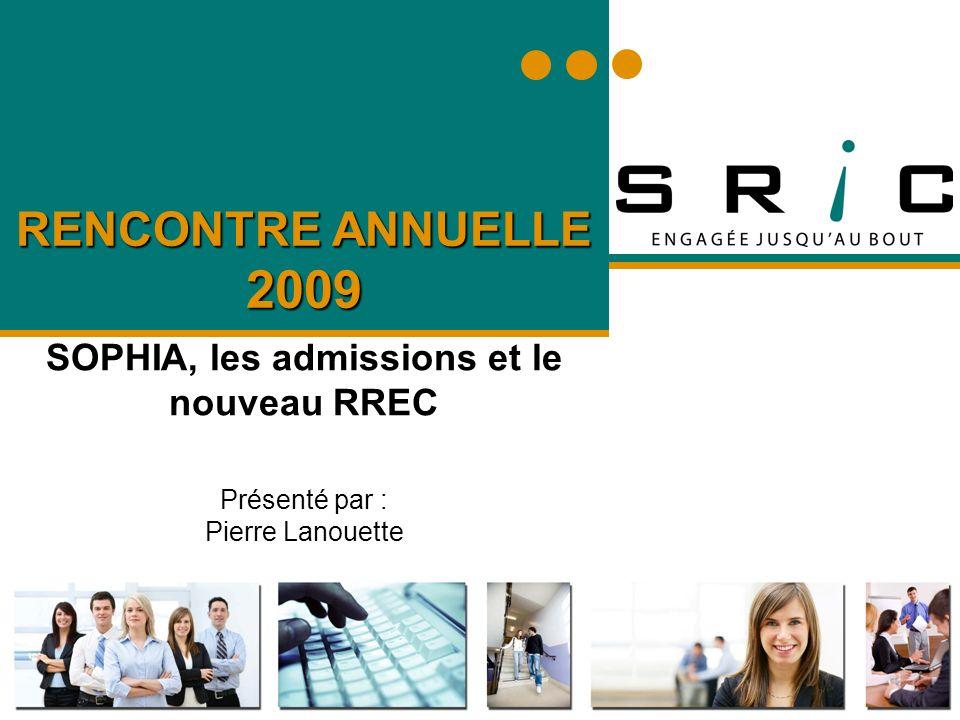 RENCONTRE ANNUELLE 2009 SOPHIA, les admissions et le nouveau RREC Présenté par : Pierre Lanouette