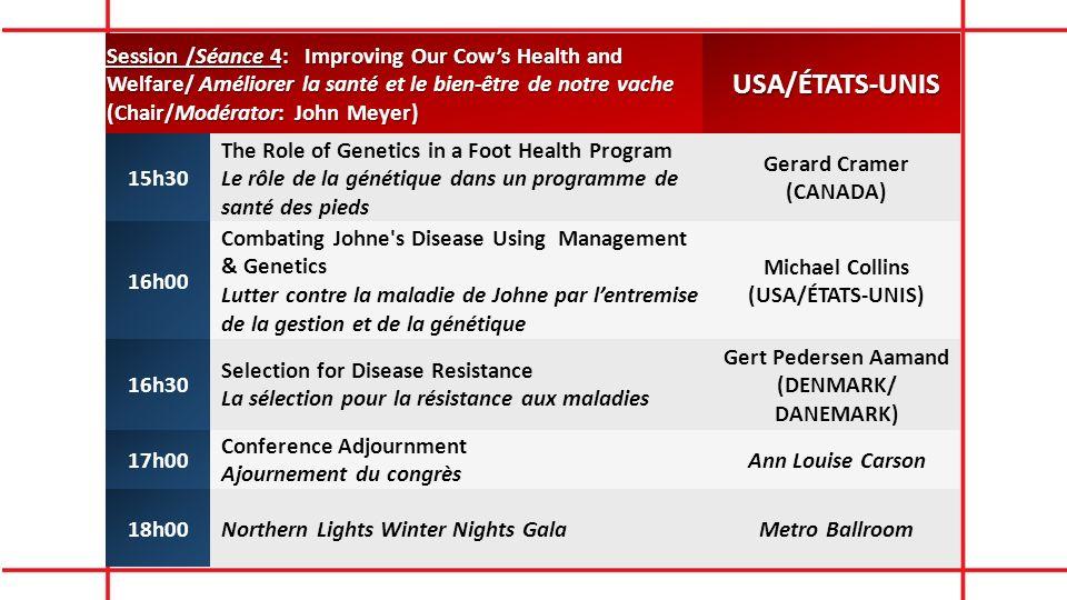 Session /Séance 4: Improving Our Cows Health and Welfare/ Améliorer la santé et le bien-être de notre vache (Chair/Modérator: John Meyer) USA/ÉTATS-UNIS 15h30 The Role of Genetics in a Foot Health Program Le rôle de la génétique dans un programme de santé des pieds Gerard Cramer (CANADA) 16h00 Combating Johne s Disease Using Management & Genetics Lutter contre la maladie de Johne par lentremise de la gestion et de la génétique Michael Collins (USA/ÉTATS-UNIS) 16h30 Selection for Disease Resistance La sélection pour la résistance aux maladies Gert Pedersen Aamand (DENMARK/ DANEMARK) 17h00 Conference Adjournment Ajournement du congrès Ann Louise Carson 18h00Northern Lights Winter Nights GalaMetro Ballroom