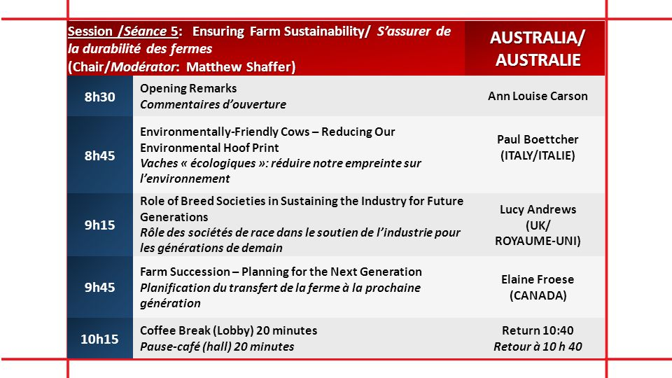 Session /Séance 5: Ensuring Farm Sustainability/ Session /Séance 5: Ensuring Farm Sustainability/ Sassurer de la durabilité des fermes (Chair/Modérator: Matthew Shaffer) AUSTRALIA/AUSTRALIE 8h30 Opening Remarks Commentaires douverture Ann Louise Carson 8h45 Environmentally-Friendly Cows – Reducing Our Environmental Hoof Print Vaches « écologiques »: réduire notre empreinte sur lenvironnement Paul Boettcher (ITALY/ITALIE) 9h15 Role of Breed Societies in Sustaining the Industry for Future Generations Rôle des sociétés de race dans le soutien de lindustrie pour les générations de demain Lucy Andrews (UK/ ROYAUME-UNI) 9h45 Farm Succession – Planning for the Next Generation Planification du transfert de la ferme à la prochaine génération Elaine Froese (CANADA) 10h15 Coffee Break (Lobby) 20 minutes Pause-café (hall) 20 minutes Return 10:40 Retour à 10 h 40