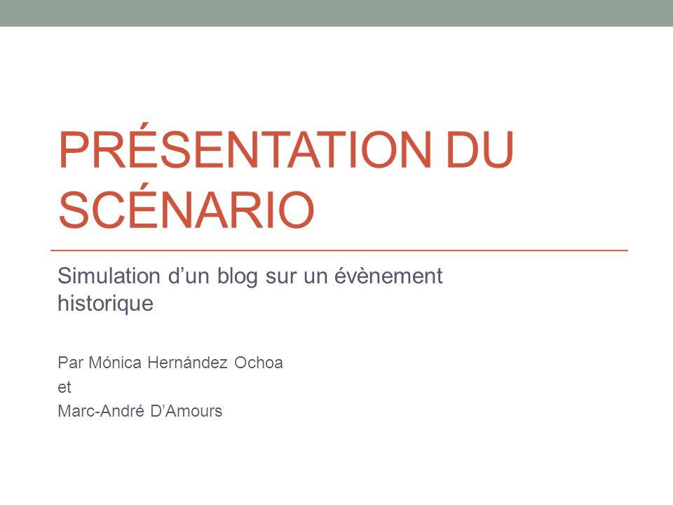 PRÉSENTATION DU SCÉNARIO Simulation dun blog sur un évènement historique Par Mónica Hernández Ochoa et Marc-André DAmours