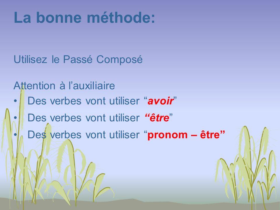 La bonne méthode: Utilisez le Passé Composé Attention à lauxiliaire Des verbes vont utiliser avoir Des verbes vont utiliser être Des verbes vont utiliser pronom – être