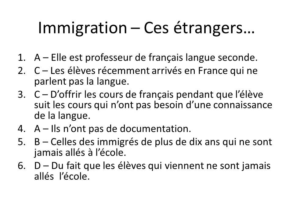 Immigration – Ces étrangers… 1.A – Elle est professeur de français langue seconde. 2.C – Les élèves récemment arrivés en France qui ne parlent pas la