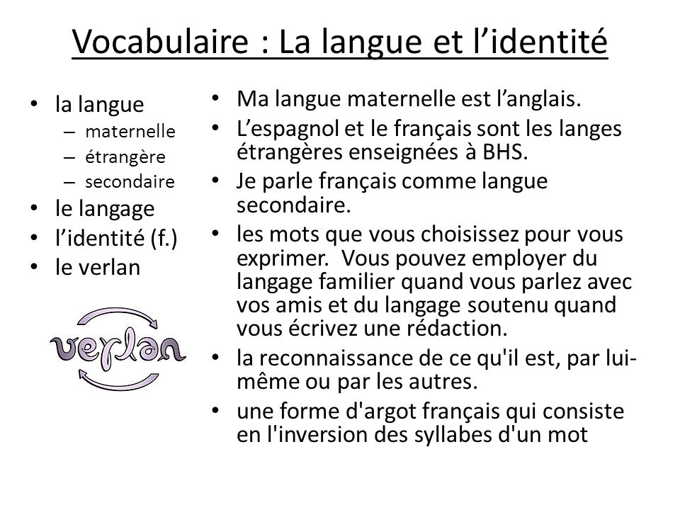 Vocabulaire : La langue et lidentité la langue – maternelle – étrangère – secondaire le langage lidentité (f.) le verlan Ma langue maternelle est lang