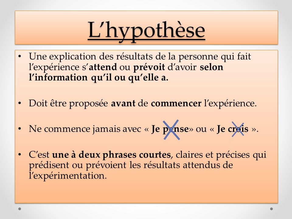 LhypothèseLhypothèse Une explication des résultats de la personne qui fait lexpérience sattend ou prévoit davoir selon linformation quil ou quelle a.