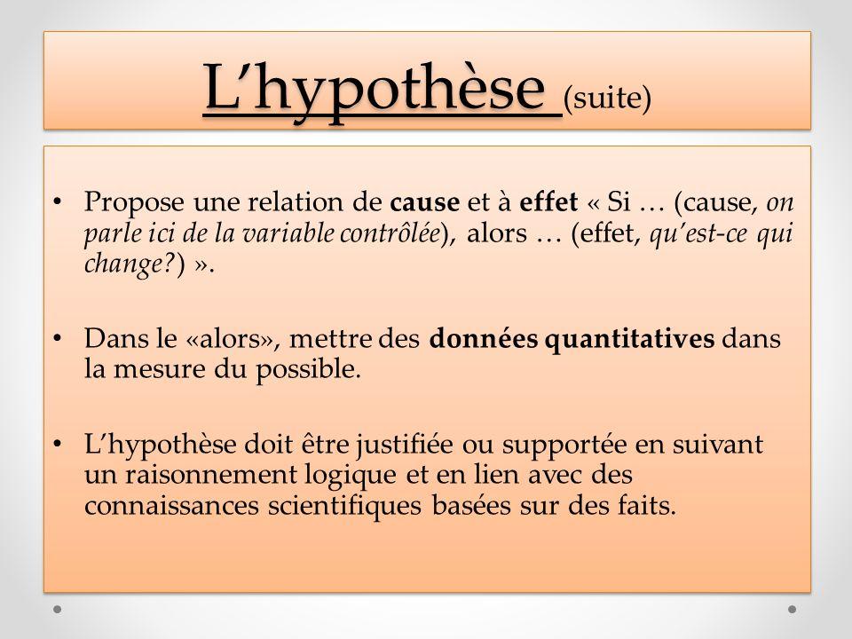 Lhypothèse Lhypothèse (suite) Propose une relation de cause et à effet « Si … (cause, on parle ici de la variable contrôlée), alors … (effet, quest-ce